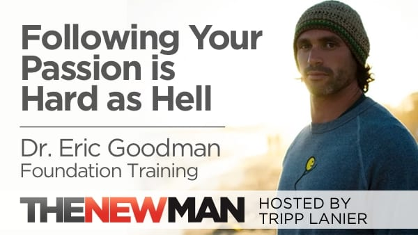 Following Your Passion is Hard as Hell — Dr. Eric Goodman, Foundation Training