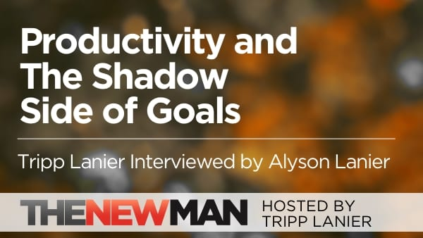 Productivity and The Shadow Side of Goals — Tripp and Alyson Lanier