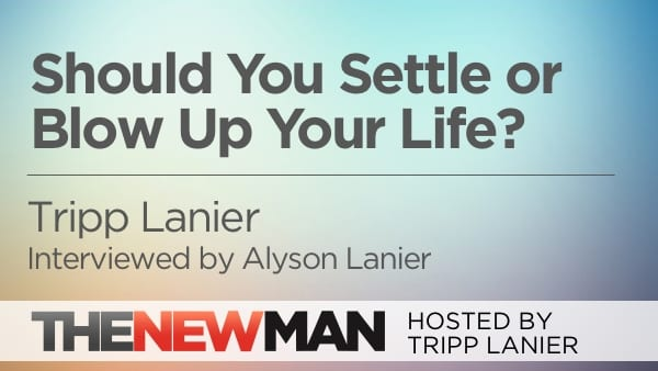 Should You Settle or Blow Up Your Life? — Tripp and Alyson Lanier