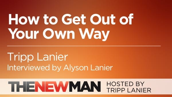 How to Get Out of Your Own Way — Tripp and Alyson Lanier