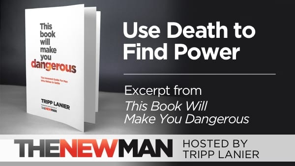 How to Use Death to Become More Powerful (This Book Will Make You Dangerous Excerpt) – Tripp Lanier
