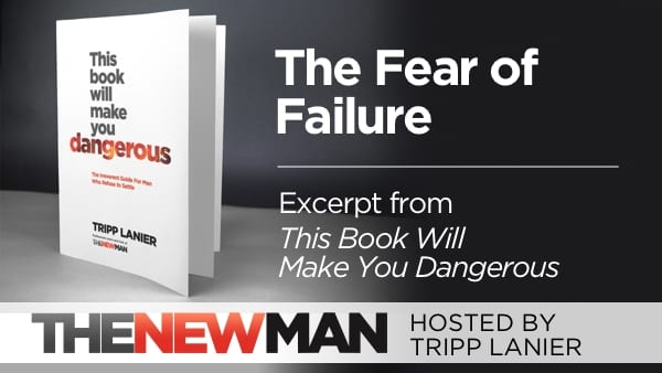 Fear of Failure and Choosing to Play Big (This Book Will Make You Dangerous Excerpt) – Tripp Lanier