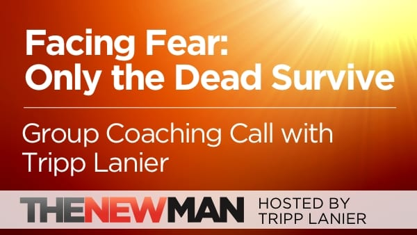 Facing Fear: Only the Dead Survive – Tripp Lanier Group Coaching Call