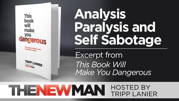 Dealing with Analysis Paralysis and Self Sabotage (This Book Will Make You Dangerous Excerpt) – Tripp Lanier