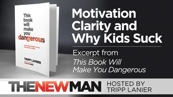Motivation, Clarity, and Why Kids Suck (This Book Will Make You Dangerous Excerpt) – Tripp Lanier