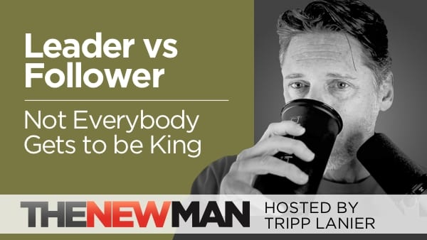 Not Everybody Gets to Be King: The Mindset Difference Between a Leader and a Follower — Tripp Lanier